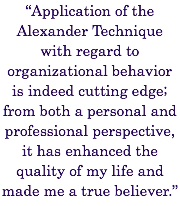 """Application of the Alexander Technique with regard to organizational behavior is indeed cutting edge; from both a personal and professional perspective, it has enhanced the quality of my life and made me a true believer."""